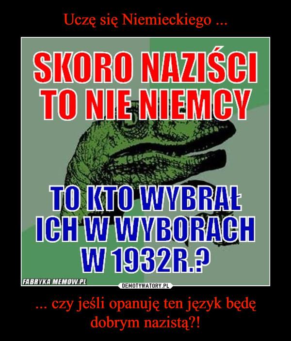 ... czy jeśli opanuję ten język będę dobrym nazistą?! –