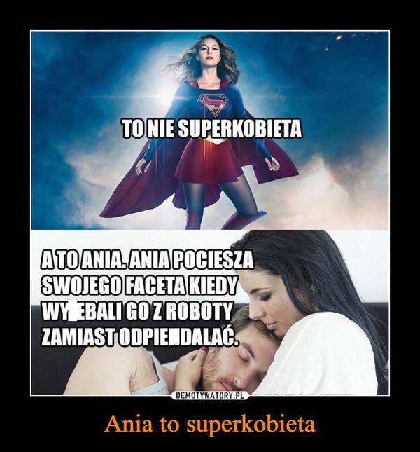 Ania to superkobieta –  To nie superkobieta A to ania. Ania pociesza swojego faceta kiedy wyjebali go z roboty zamiast opierdalać