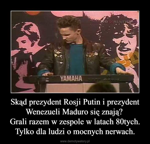 Skąd prezydent Rosji Putin i prezydent Wenezueli Maduro się znają? Grali razem w zespole w latach 80tych.Tylko dla ludzi o mocnych nerwach. –