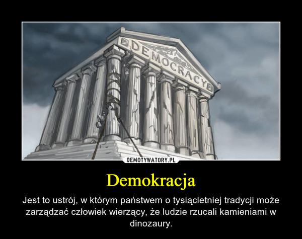 Demokracja – Jest to ustrój, w którym państwem o tysiącletniej tradycji może zarządzać człowiek wierzący, że ludzie rzucali kamieniami w dinozaury.