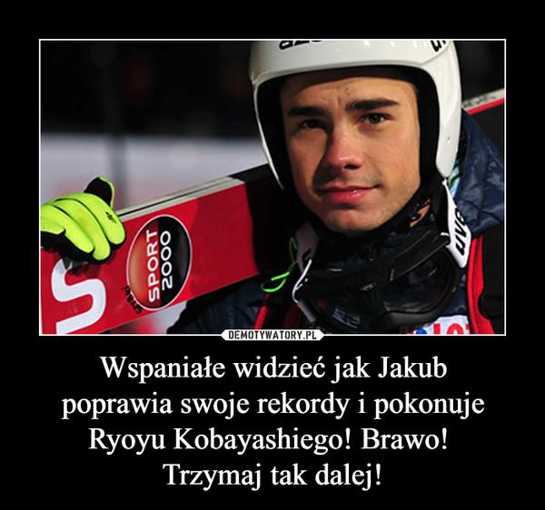 Wspaniałe widzieć jak Jakubpoprawia swoje rekordy i pokonujeRyoyu Kobayashiego! Brawo! Trzymaj tak dalej! –