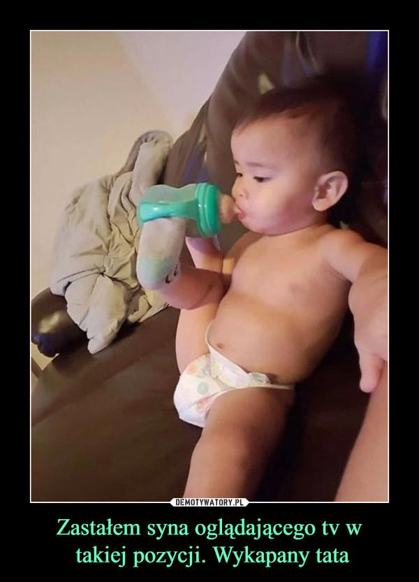 Zastałem syna oglądającego tv w takiej pozycji. Wykapany tata –