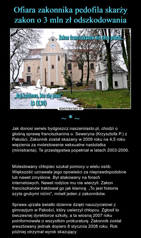 """~ * ~ – Jak donosi serwis bydgoszcz.naszemiasto.pl, chodzi o głośną sprawę franciszkanina o. Seweryna (Krzysztofa P.) z Pakości. Zakonnik został skazany w 2009 roku na 4,5 roku więzienia za molestowanie seksualne nastolatka (ministranta). Te przestępstwa popełniał w latach 2003-2006. Molestowany chłopiec szukał pomocy u wielu osób. Większość uznawała jego opowieści za nieprawdopodobne lub nawet zmyślone. Był atakowany na forach internetowych. Nawet rodzice mu nie wierzyli. Zakon franciszkanów traktował go jak kłamcę. """"To jest historia szyta grubymi nićmi"""", mówił jeden z zakonników.Sprawa ujrzała światło dzienne dzięki nauczycielowi z gimnazjum w Pakości, który uwierzył chłopcu. Zgłosił to ówczesnej dyrektorce szkoły, a ta wiosną 2007 roku poinformowała o wszystkim prokuraturę. Zakonnik został aresztowany jednak dopiero 8 stycznia 2008 roku. Rok później otrzymał wyrok skazujący"""