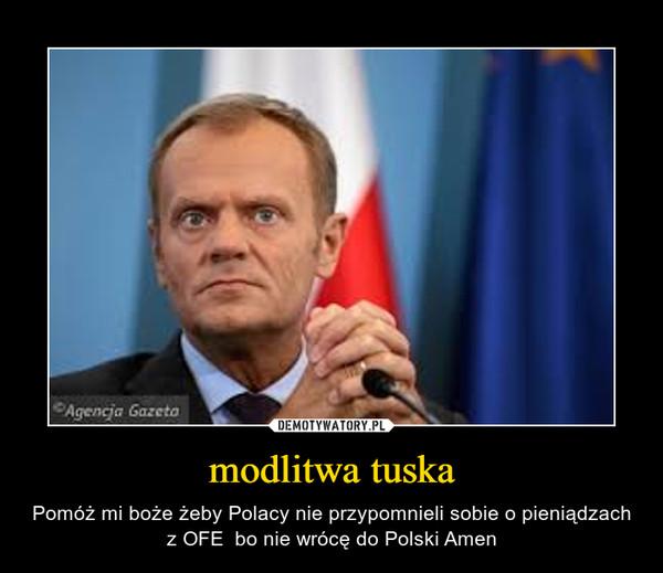 modlitwa tuska – Pomóż mi boże żeby Polacy nie przypomnieli sobie o pieniądzach z OFE  bo nie wrócę do Polski Amen