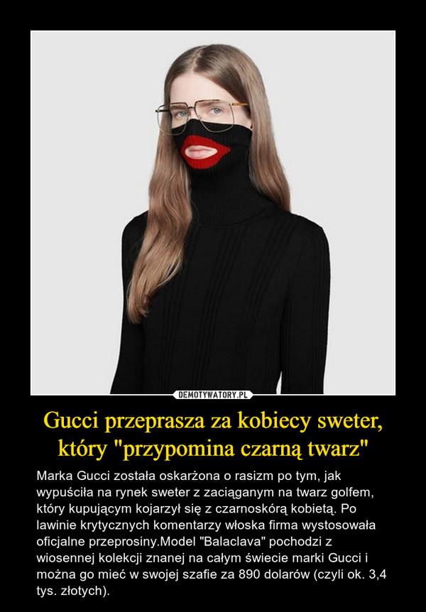 """Gucci przeprasza za kobiecy sweter, który """"przypomina czarną twarz"""" – Marka Gucci została oskarżona o rasizm po tym, jak wypuściła na rynek sweter z zaciąganym na twarz golfem, który kupującym kojarzył się z czarnoskórą kobietą. Po lawinie krytycznych komentarzy włoska firma wystosowała oficjalne przeprosiny.Model """"Balaclava"""" pochodzi z wiosennej kolekcji znanej na całym świecie marki Gucci i można go mieć w swojej szafie za 890 dolarów (czyli ok. 3,4 tys. złotych)."""