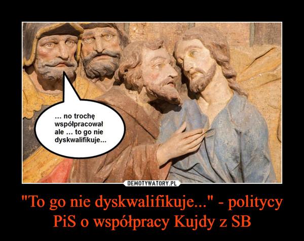 """""""To go nie dyskwalifikuje..."""" - politycy PiS o współpracy Kujdy z SB –"""