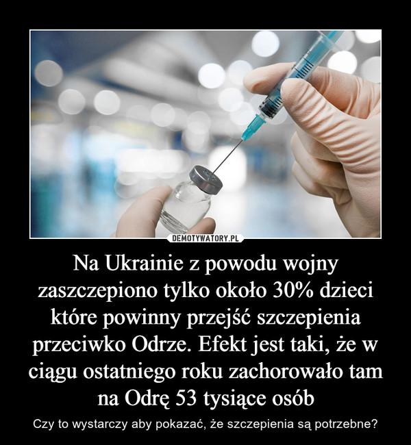 Na Ukrainie z powodu wojny zaszczepiono tylko około 30% dzieci które powinny przejść szczepienia przeciwko Odrze. Efekt jest taki, że w ciągu ostatniego roku zachorowało tam na Odrę 53 tysiące osób – Czy to wystarczy aby pokazać, że szczepienia są potrzebne?