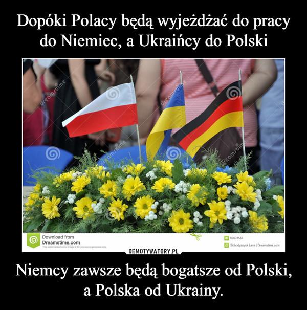 Dopóki Polacy będą wyjeżdżać do pracy do Niemiec, a Ukraińcy do Polski Niemcy zawsze będą bogatsze od Polski, a Polska od Ukrainy.