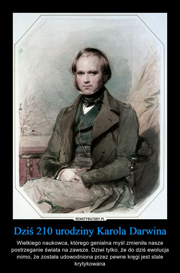 Dziś 210 urodziny Karola Darwina – Wielkiego naukowca, którego genialna myśl zmieniła nasze postrzeganie świata na zawsze. Dziwi tylko, że do dziś ewolucja mimo, że została udowodniona przez pewne kręgi jest stale krytykowana