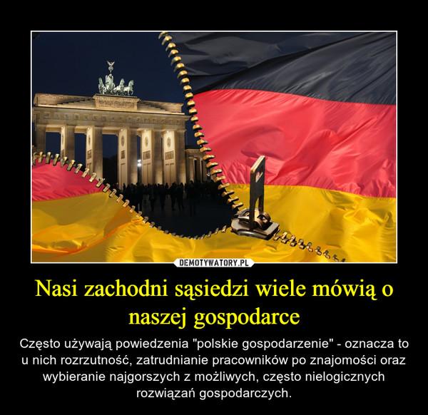 """Nasi zachodni sąsiedzi wiele mówią o naszej gospodarce – Często używają powiedzenia """"polskie gospodarzenie"""" - oznacza to u nich rozrzutność, zatrudnianie pracowników po znajomości oraz wybieranie najgorszych z możliwych, często nielogicznych rozwiązań gospodarczych."""