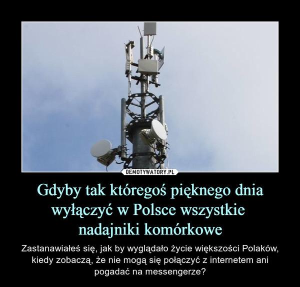 Gdyby tak któregoś pięknego dnia wyłączyć w Polsce wszystkie nadajniki komórkowe – Zastanawiałeś się, jak by wyglądało życie większości Polaków, kiedy zobaczą, że nie mogą się połączyć z internetem ani pogadać na messengerze?