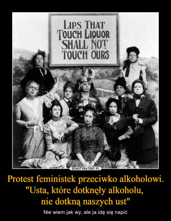 """Protest feministek przeciwko alkoholowi. """"Usta, które dotknęły alkoholu, nie dotkną naszych ust"""" – Nie wiem jak wy, ale ja idę się napić Lips that touch liquor shall not touch ours"""