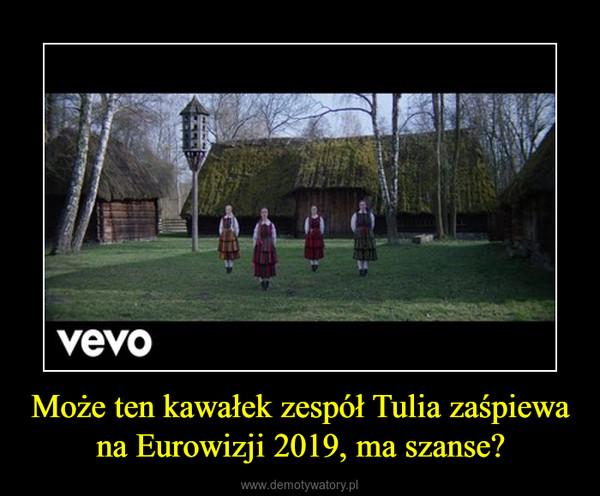 Może ten kawałek zespół Tulia zaśpiewa na Eurowizji 2019, ma szanse? –