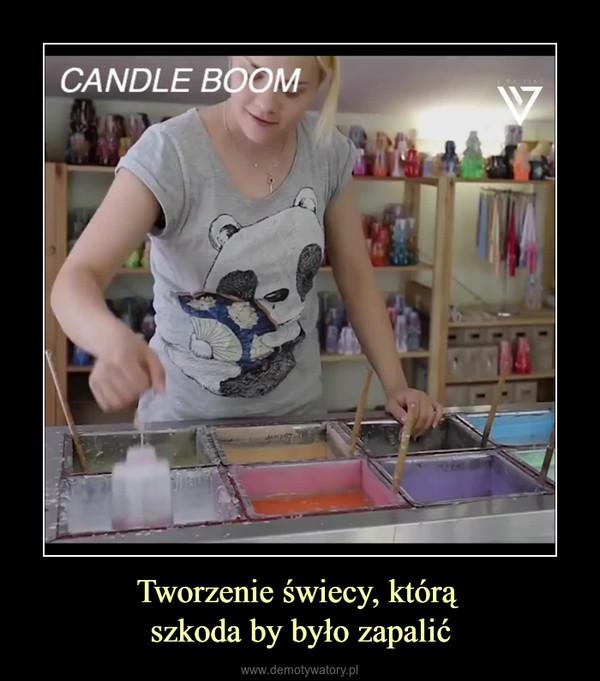 Tworzenie świecy, którą szkoda by było zapalić –