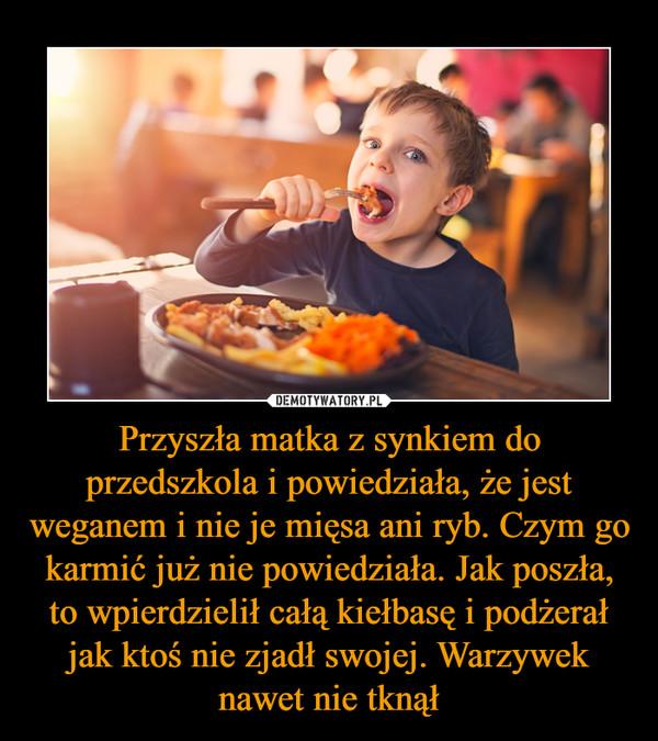 Przyszła matka z synkiem do przedszkola i powiedziała, że jest weganem i nie je mięsa ani ryb. Czym go karmić już nie powiedziała. Jak poszła, to wpierdzielił całą kiełbasę i podżerał jak ktoś nie zjadł swojej. Warzywek nawet nie tknął –