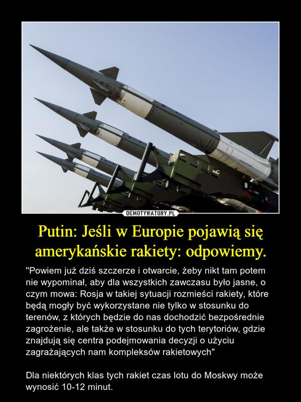 """Putin: Jeśli w Europie pojawią się amerykańskie rakiety: odpowiemy. – ''Powiem już dziś szczerze i otwarcie, żeby nikt tam potem nie wypominał, aby dla wszystkich zawczasu było jasne, o czym mowa: Rosja w takiej sytuacji rozmieści rakiety, które będą mogły być wykorzystane nie tylko w stosunku do terenów, z których będzie do nas dochodzić bezpośrednie zagrożenie, ale także w stosunku do tych terytoriów, gdzie znajdują się centra podejmowania decyzji o użyciu zagrażających nam kompleksów rakietowych"""" Dla niektórych klas tych rakiet czas lotu do Moskwy może wynosić 10-12 minut."""