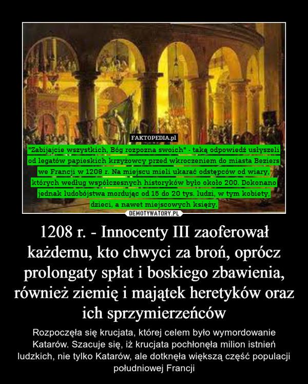 1208 r. - Innocenty III zaoferował każdemu, kto chwyci za broń, oprócz prolongaty spłat i boskiego zbawienia, również ziemię i majątek heretyków oraz ich sprzymierzeńców – Rozpoczęła się krucjata, której celem było wymordowanie Katarów. Szacuje się, iż krucjata pochłonęła milion istnień ludzkich, nie tylko Katarów, ale dotknęła większą część populacji południowej Francji