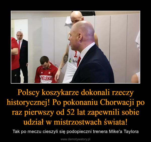 Polscy koszykarze dokonali rzeczy historycznej! Po pokonaniu Chorwacji po raz pierwszy od 52 lat zapewnili sobie udział w mistrzostwach świata! – Tak po meczu cieszyli się podopieczni trenera Mike'a Taylora