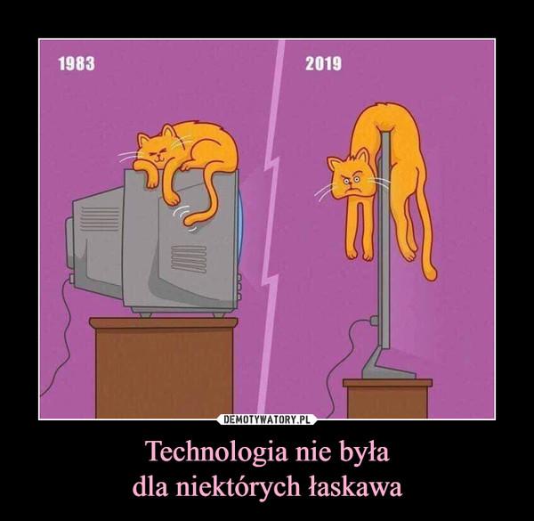 Technologia nie byładla niektórych łaskawa –