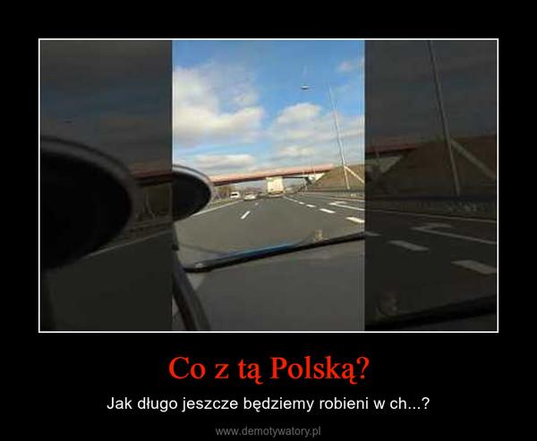 Co z tą Polską? – Jak długo jeszcze będziemy robieni w ch...?