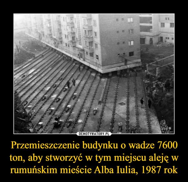 Przemieszczenie budynku o wadze 7600 ton, aby stworzyć w tym miejscu aleję w rumuńskim mieście Alba Iulia, 1987 rok –