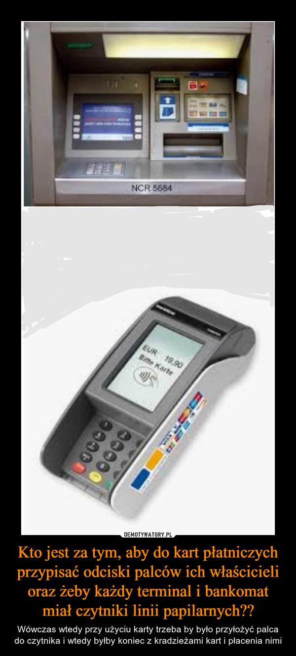 Kto jest za tym, aby do kart płatniczych przypisać odciski palców ich właścicieli oraz żeby każdy terminal i bankomat miał czytniki linii papilarnych?? – Wówczas wtedy przy użyciu karty trzeba by było przyłożyć palca do czytnika i wtedy byłby koniec z kradzieżami kart i płacenia nimi