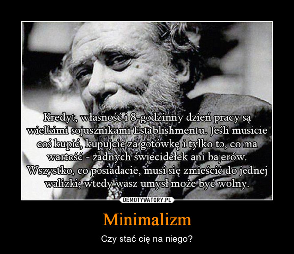 Minimalizm – Czy stać cię na niego? Jeśli musicie coś kupić, kupujcie za gotówkę i tylko to, co ma wartość - żadnych świecidełek ani bajerów. Wszystko, co posiadacie, musi się zmieścić do jednej walizki; wtedy wasz umysł może być wolny.