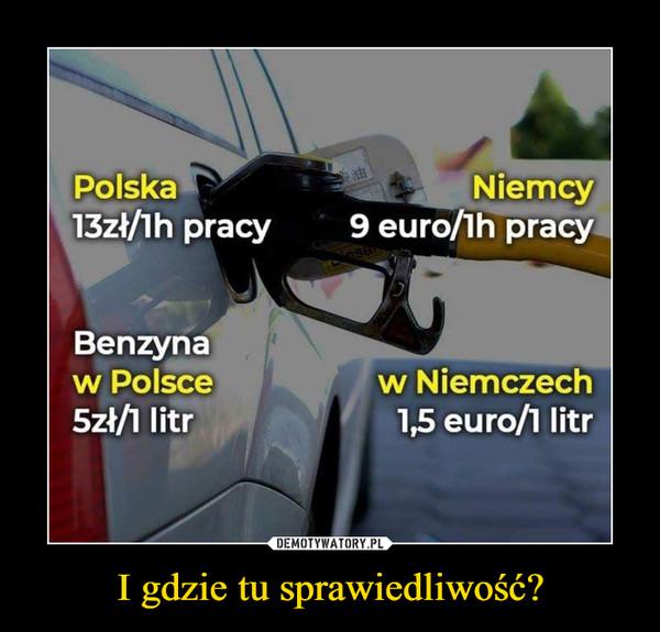 I gdzie tu sprawiedliwość? –  Polska 13zł/1h pracy Niemcy 9 euro/1h pracyBenzyna w Polsce 5zł/1 litr w Niemczech 1,5 euro/1 litr