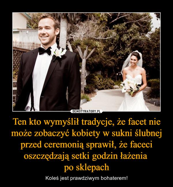 Ten kto wymyślił tradycje, że facet nie może zobaczyć kobiety w sukni ślubnej przed ceremonią sprawił, że faceci oszczędzają setki godzin łażenia po sklepach – Koleś jest prawdziwym bohaterem!