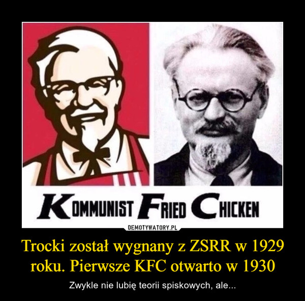 Trocki został wygnany z ZSRR w 1929 roku. Pierwsze KFC otwarto w 1930 – Zwykle nie lubię teorii spiskowych, ale... KOMMUNIST FRIED CHICKEN