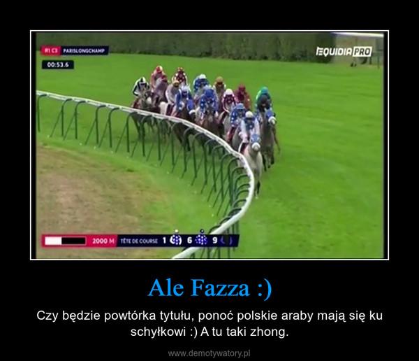Ale Fazza :) – Czy będzie powtórka tytułu, ponoć polskie araby mają się ku schyłkowi :) A tu taki zhong.