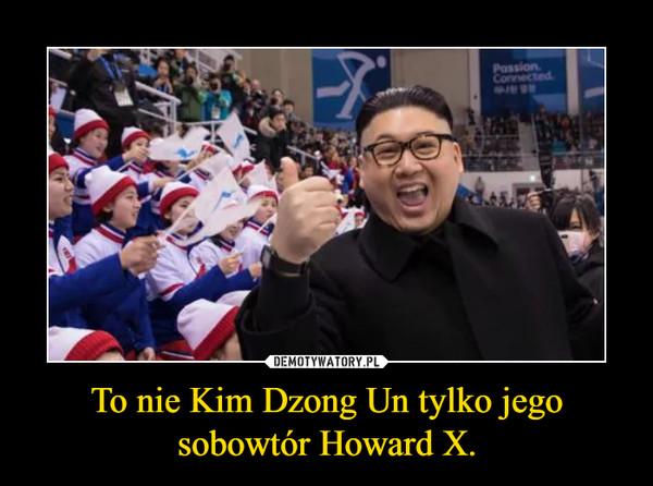 To nie Kim Dzong Un tylko jego sobowtór Howard X. –