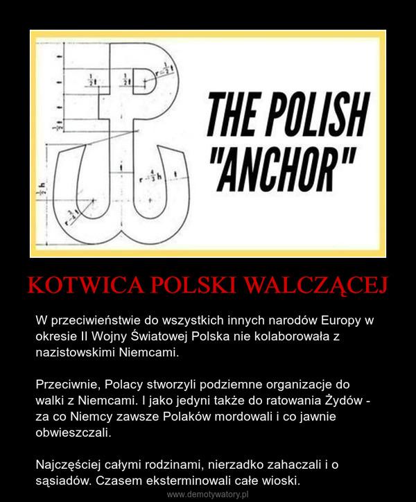 KOTWICA POLSKI WALCZĄCEJ – W przeciwieństwie do wszystkich innych narodów Europy w okresie II Wojny Światowej Polska nie kolaborowała z nazistowskimi Niemcami. Przeciwnie, Polacy stworzyli podziemne organizacje do walki z Niemcami. I jako jedyni także do ratowania Żydów - za co Niemcy zawsze Polaków mordowali i co jawnie obwieszczali.Najczęściej całymi rodzinami, nierzadko zahaczali i o sąsiadów. Czasem eksterminowali całe wioski.