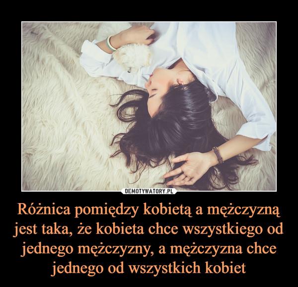 Różnica pomiędzy kobietą a mężczyzną jest taka, że kobieta chce wszystkiego od jednego mężczyzny, a mężczyzna chce jednego od wszystkich kobiet –