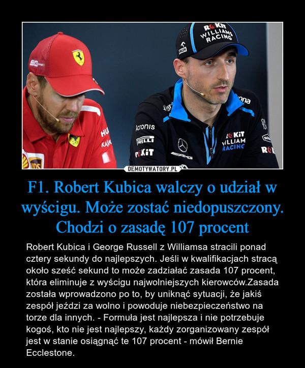 F1. Robert Kubica walczy o udział w wyścigu. Może zostać niedopuszczony. Chodzi o zasadę 107 procent – Robert Kubica i George Russell z Williamsa stracili ponad cztery sekundy do najlepszych. Jeśli w kwalifikacjach stracą około sześć sekund to może zadziałać zasada 107 procent, która eliminuje z wyścigu najwolniejszych kierowców.Zasada została wprowadzono po to, by uniknąć sytuacji, że jakiś zespół jeździ za wolno i powoduje niebezpieczeństwo na torze dla innych. - Formuła jest najlepsza i nie potrzebuje kogoś, kto nie jest najlepszy, każdy zorganizowany zespół jest w stanie osiągnąć te 107 procent - mówił Bernie Ecclestone.