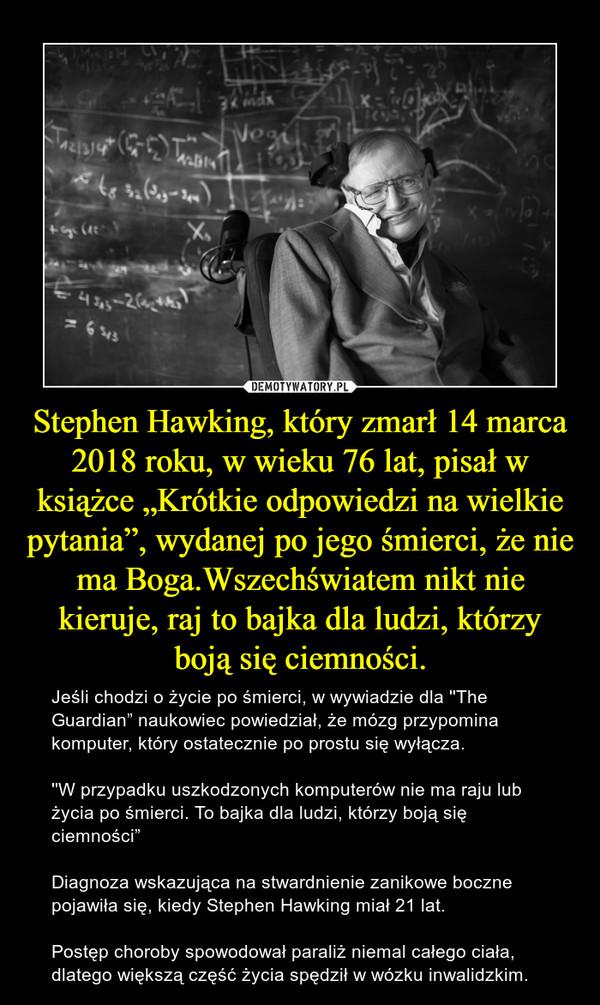 """Stephen Hawking, który zmarł 14 marca 2018 roku, w wieku 76 lat, pisał w książce """"Krótkie odpowiedzi na wielkie pytania"""", wydanej po jego śmierci, że nie ma Boga.Wszechświatem nikt nie kieruje, raj to bajka dla ludzi, którzy boją się ciemności. – Jeśli chodzi o życie po śmierci, w wywiadzie dla ''The Guardian"""" naukowiec powiedział, że mózg przypomina komputer, który ostatecznie po prostu się wyłącza.''W przypadku uszkodzonych komputerów nie ma raju lub życia po śmierci. To bajka dla ludzi, którzy boją się ciemności""""Diagnoza wskazująca na stwardnienie zanikowe boczne pojawiła się, kiedy Stephen Hawking miał 21 lat.Postęp choroby spowodował paraliż niemal całego ciała, dlatego większą część życia spędził w wózku inwalidzkim."""