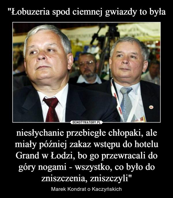 """niesłychanie przebiegłe chłopaki, ale miały później zakaz wstępu do hotelu Grand w Łodzi, bo go przewracali do góry nogami - wszystko, co było do zniszczenia, zniszczyli"""" – Marek Kondrat o Kaczyńskich"""
