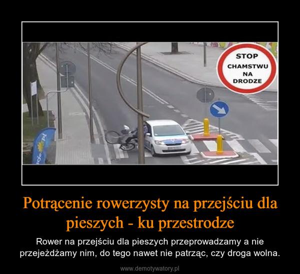 Potrącenie rowerzysty na przejściu dla pieszych - ku przestrodze – Rower na przejściu dla pieszych przeprowadzamy a nie przejeżdżamy nim, do tego nawet nie patrząc, czy droga wolna.