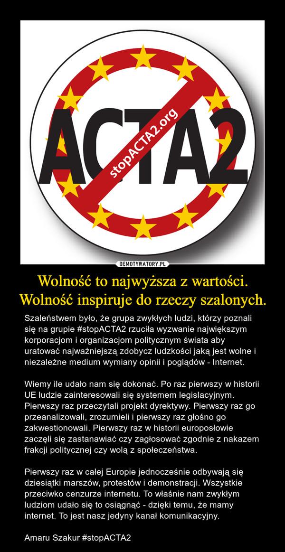 Wolność to najwyższa z wartości.Wolność inspiruje do rzeczy szalonych. – Szaleństwem było, że grupa zwykłych ludzi, którzy poznali się na grupie #stopACTA2 rzuciła wyzwanie największym korporacjom i organizacjom politycznym świata aby uratować najważniejszą zdobycz ludzkości jaką jest wolne i niezależne medium wymiany opinii i poglądów - Internet.Wiemy ile udało nam się dokonać. Po raz pierwszy w historii UE ludzie zainteresowali się systemem legislacyjnym. Pierwszy raz przeczytali projekt dyrektywy. Pierwszy raz go przeanalizowali, zrozumieli i pierwszy raz głośno go zakwestionowali. Pierwszy raz w historii europosłowie zaczęli się zastanawiać czy zagłosować zgodnie z nakazem frakcji politycznej czy wolą z społeczeństwa.Pierwszy raz w całej Europie jednocześnie odbywają się dziesiątki marszów, protestów i demonstracji. Wszystkie przeciwko cenzurze internetu. To właśnie nam zwykłym ludziom udało się to osiągnąć - dzięki temu, że mamy internet. To jest nasz jedyny kanał komunikacyjny.Amaru Szakur #stopACTA2