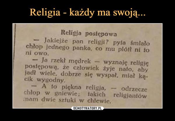 –  Religia postępowa — Jakiejże pan religii? pyta imlato chłop jednego panka, co mu pitiił ni to ni owo. — Ja rzekł mędrek — wyznaję religię postępowa, że człowiek żyje salo, oby jadł wiele, dobrze się wyspał, miał kii-cik wygodny. — A to piękna religia, — odrzecze chłop w gniewie; takich religiantów .nom dwie sztuki w chlewie.