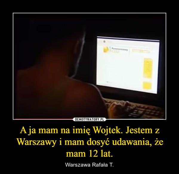 A ja mam na imię Wojtek. Jestem z Warszawy i mam dosyć udawania, że mam 12 lat. – Warszawa Rafała T.