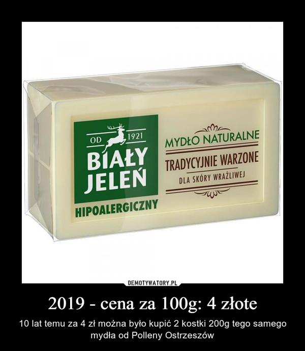 2019 - cena za 100g: 4 złote – 10 lat temu za 4 zł można było kupić 2 kostki 200g tego samego mydła od Polleny Ostrzeszów