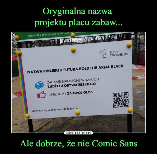 Ale dobrze, że nie Comic Sans –  Nazwa projektu futura bold lub arial black Zadanie zgłoszone w ramach budżetu obywatelskiego Dziękujemy za twój głos Dowiedz się więcej www.lodz.pl/bo
