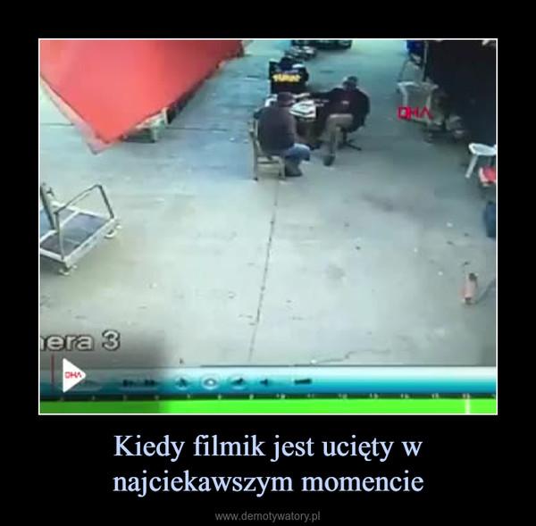 Kiedy filmik jest ucięty w najciekawszym momencie –