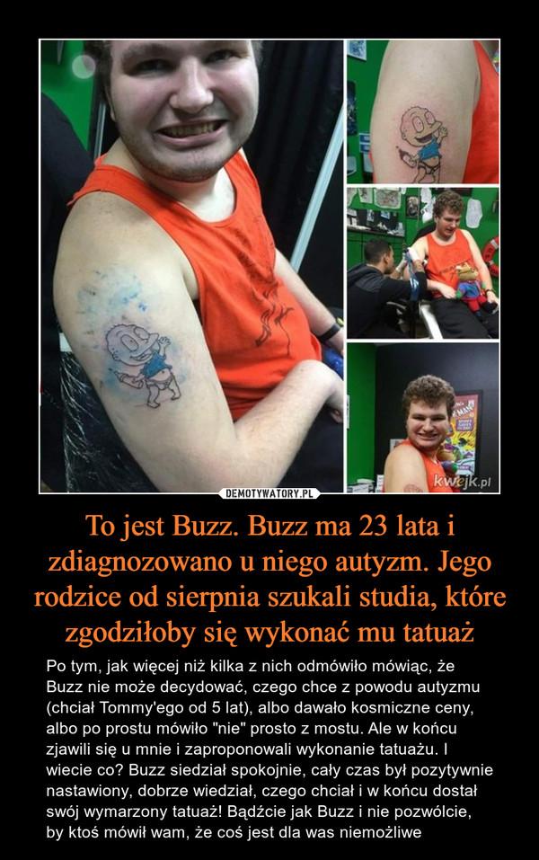 """To jest Buzz. Buzz ma 23 lata i zdiagnozowano u niego autyzm. Jego rodzice od sierpnia szukali studia, które zgodziłoby się wykonać mu tatuaż – Po tym, jak więcej niż kilka z nich odmówiło mówiąc, że Buzz nie może decydować, czego chce z powodu autyzmu (chciał Tommy'ego od 5 lat), albo dawało kosmiczne ceny, albo po prostu mówiło """"nie"""" prosto z mostu. Ale w końcu zjawili się u mnie i zaproponowali wykonanie tatuażu. I wiecie co? Buzz siedział spokojnie, cały czas był pozytywnie nastawiony, dobrze wiedział, czego chciał i w końcu dostał swój wymarzony tatuaż! Bądźcie jak Buzz i nie pozwólcie, by ktoś mówił wam, że coś jest dla was niemożliwe"""