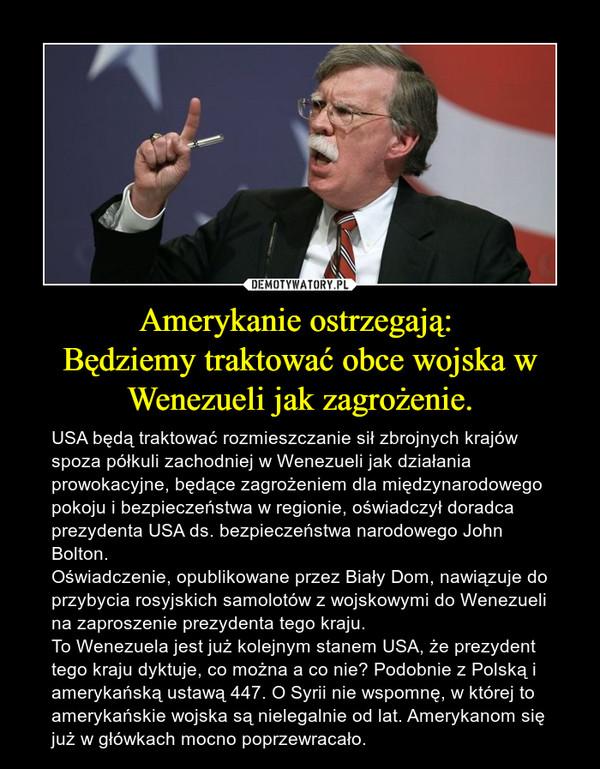 Amerykanie ostrzegają: Będziemy traktować obce wojska w Wenezueli jak zagrożenie. – USA będą traktować rozmieszczanie sił zbrojnych krajów spoza półkuli zachodniej w Wenezueli jak działania prowokacyjne, będące zagrożeniem dla międzynarodowego pokoju i bezpieczeństwa w regionie, oświadczył doradca prezydenta USA ds. bezpieczeństwa narodowego John Bolton. Oświadczenie, opublikowane przez Biały Dom, nawiązuje do przybycia rosyjskich samolotów z wojskowymi do Wenezueli na zaproszenie prezydenta tego kraju.To Wenezuela jest już kolejnym stanem USA, że prezydent tego kraju dyktuje, co można a co nie? Podobnie z Polską i amerykańską ustawą 447. O Syrii nie wspomnę, w której to amerykańskie wojska są nielegalnie od lat. Amerykanom się już w główkach mocno poprzewracało.
