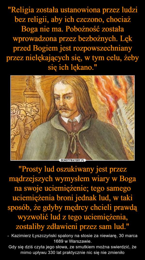 """""""Prosty lud oszukiwany jest przez mądrzejszych wymysłem wiary w Boga na swoje uciemiężenie; tego samego uciemiężenia broni jednak lud, w taki sposób, że gdyby mędrcy chcieli prawdą wyzwolić lud z tego uciemiężenia, zostaliby zdławieni przez sam lud."""" – -  Kazimierz Łyszczyński spalony na stosie za niewiarę, 30 marca 1689 w Warszawie.Gdy się dziś czyta jego słowa, ze smutkiem można swierdzić, że mimo upływu 330 lat praktycznie nic się nie zmieniło"""