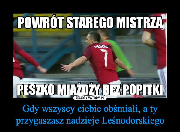 Gdy wszyscy ciebie obśmiali, a ty przygaszasz nadzieje Leśnodorskiego –