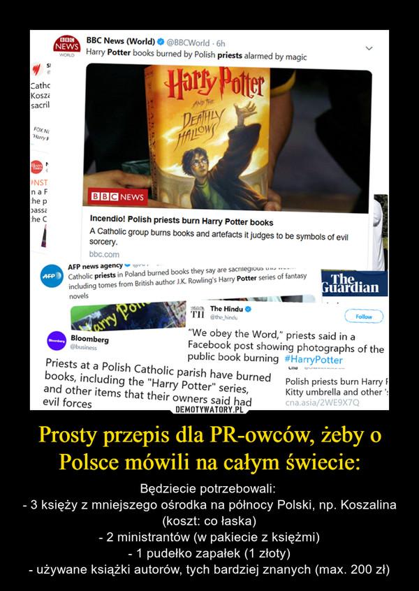 Prosty przepis dla PR-owców, żeby o Polsce mówili na całym świecie: – Będziecie potrzebowali: - 3 księży z mniejszego ośrodka na północy Polski, np. Koszalina (koszt: co łaska)- 2 ministrantów (w pakiecie z księżmi)- 1 pudełko zapałek (1 złoty)- używane książki autorów, tych bardziej znanych (max. 200 zł)