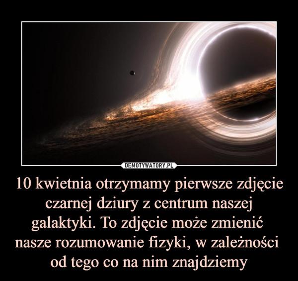 10 kwietnia otrzymamy pierwsze zdjęcie czarnej dziury z centrum naszej galaktyki. To zdjęcie może zmienić nasze rozumowanie fizyki, w zależności od tego co na nim znajdziemy –